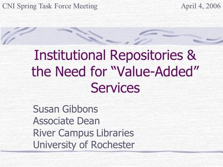 "Institutional Repositories & the Need for ""Value-Added"" Services Susan Gibbons Associate Dean River Campus Libraries University of Rochester April 4, 2006CNI."