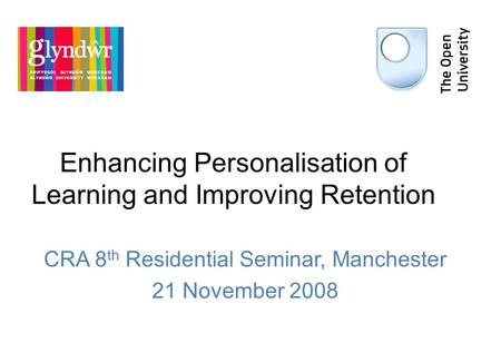 Enhancing Personalisation of Learning and Improving Retention CRA 8 th Residential Seminar, Manchester 21 November 2008.