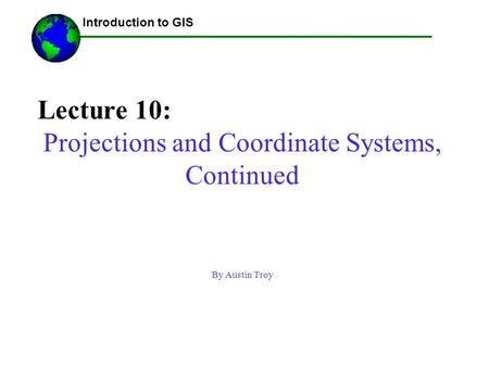 Lecture 10: Projections and Coordinate Systems, Continued By Austin Troy ------Using GIS-- Introduction to GIS.