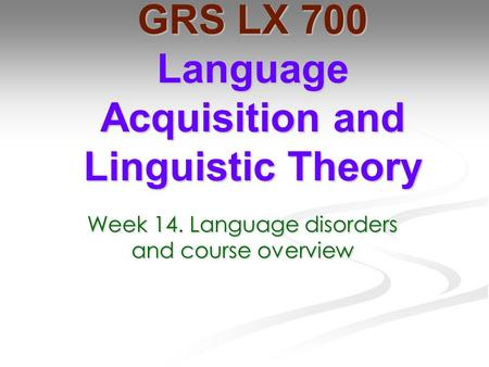 Week 14. Language disorders and course overview GRS LX 700 Language Acquisition and Linguistic Theory.