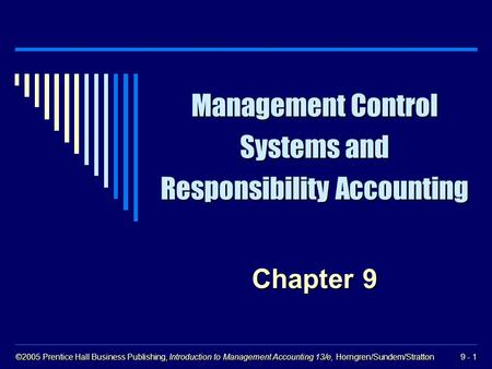 ©2005 Prentice Hall Business Publishing, Introduction to Management Accounting 13/e, Horngren/Sundem/Stratton 9 - 1 Management Control Systems and Responsibility.