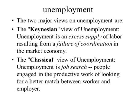 Unemployment The two major views on unemployment are: The Keynesian view of Unemployment: Unemployment is an excess supply of labor resulting from a.