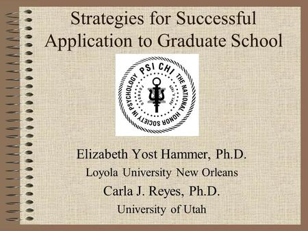 Strategies for Successful Application to Graduate School Elizabeth Yost Hammer, Ph.D. Loyola University New Orleans Carla J. Reyes, Ph.D. University of.