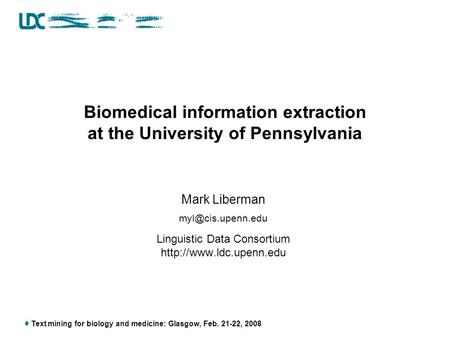  Text mining for biology and medicine: Glasgow, Feb. 21-22, 2008 Biomedical information extraction at the University of Pennsylvania Mark Liberman