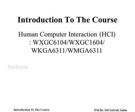 Introduction To The Course Pro-Forma Human Computer Interaction (HCI) : WXGC6104/WXGC1604/ WKGA6311/WMGA6311 Introduction To The Course PM Dr. Siti Salwah.