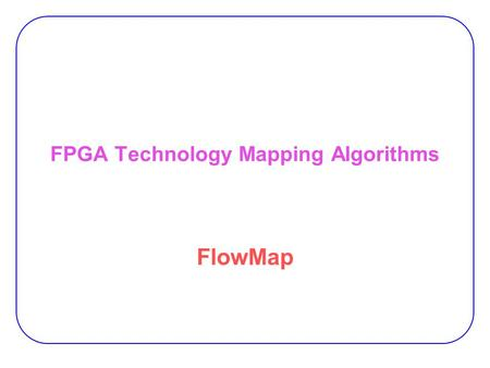 FPGA Technology Mapping Algorithms FlowMap. 2 Objective:  Minimizing signal delays of mapped designs − First polynomial-time depth-optimal algorithm.