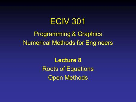 ECIV 301 Programming & Graphics Numerical Methods for Engineers Lecture 8 Roots of Equations Open Methods.