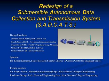 Redesign of a Submersible Autonomous Data Collection and Transmission System (S.A.D.C.A.T.S.) Group Members: Matthew Rhoads BS ME (Lead) - Ballast, Hull.