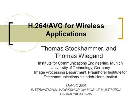 H.264/AVC for Wireless Applications Thomas Stockhammer, and Thomas Wiegand Institute for Communications Engineering, Munich University of Technology, Germany.