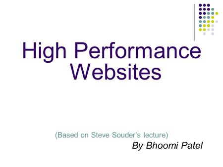 High Performance Websites (Based on Steve Souder's lecture) By Bhoomi Patel.