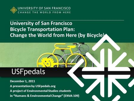 "December 1, 2011 A presentation by USFpedals.org A project of Environmental Studies students in ""Humans & Environmental Change"" (ENVA 109) University of."