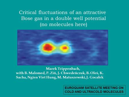 Critical fluctuations of an attractive Bose gas in a double well potential (no molecules here) Marek Trippenbach, with B. Malomed, P. Ziń, J. Chwedeńczuk,