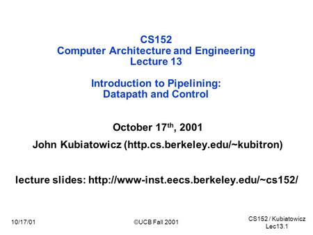 CS152 / Kubiatowicz Lec13.1 10/17/01©UCB Fall 2001 CS152 Computer Architecture and Engineering Lecture 13 Introduction to Pipelining: Datapath and Control.