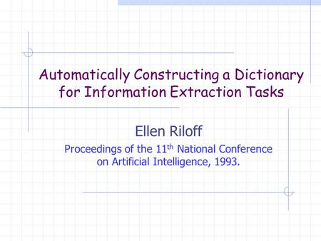 Automatically Constructing a Dictionary for Information Extraction Tasks Ellen Riloff Proceedings of the 11 th National Conference on Artificial Intelligence,
