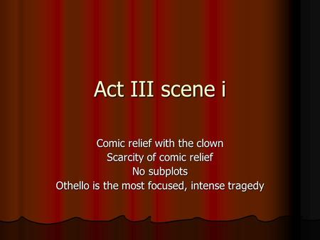 Act III scene i Comic relief with the clown Scarcity of comic relief No subplots Othello is the most focused, intense tragedy.