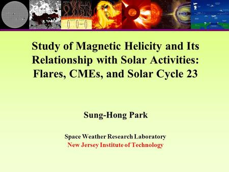 Sung-Hong Park Space Weather Research Laboratory New Jersey Institute of Technology Study of Magnetic Helicity and Its Relationship with Solar Activities: