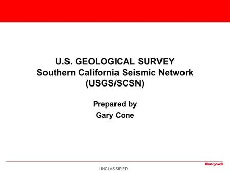 UNCLASSIFIED U.S. GEOLOGICAL SURVEY Southern California Seismic Network (USGS/SCSN) Prepared by Gary Cone.