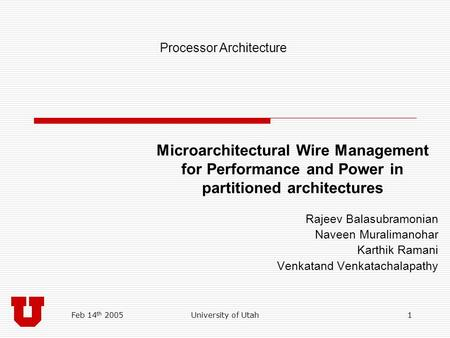 Feb 14 th 2005University of Utah1 Microarchitectural Wire Management for Performance and Power in partitioned architectures Rajeev Balasubramonian Naveen.