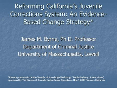 Reforming California's Juvenile Corrections System: An Evidence- Based Change Strategy* James M. Byrne, Ph.D. Professor Department of Criminal Justice.