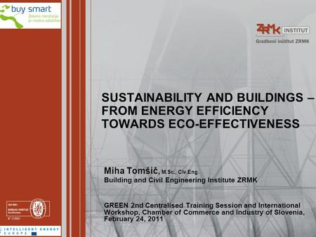 SUSTAINABILITY AND BUILDINGS – FROM ENERGY EFFICIENCY TOWARDS ECO-EFFECTIVENESS Miha Tomšič, M.Sc., Civ.Eng. Building and Civil Engineering Institute ZRMK.