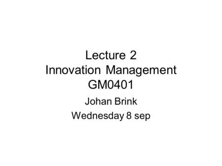 Lecture 2 Innovation Management GM0401 Johan Brink Wednesday 8 sep.