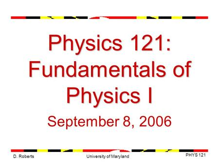 D. Roberts PHYS 121 University of Maryland Physics 121: Fundamentals of Physics I September 8, 2006.