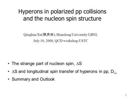 1 Hyperons in polarized pp collisions and the nucleon spin structure Qinghua Xu( 徐庆华 ), Shandong University/LBNL July 10, 2008, QCD workshop,USTC The strange.