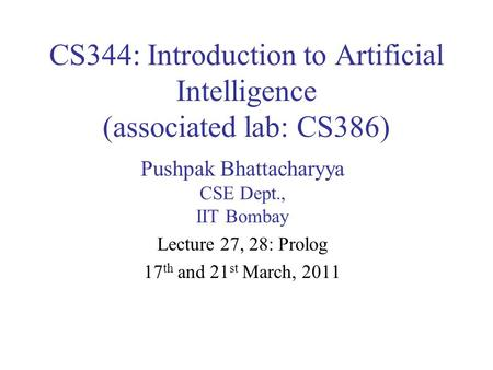 CS344: Introduction to Artificial Intelligence (associated lab: CS386) Pushpak Bhattacharyya CSE Dept., IIT Bombay Lecture 27, 28: Prolog 17 th and 21.