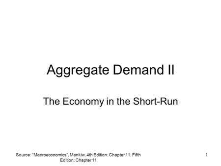 Source: Macroeconomics, Mankiw, 4th Edition: Chapter 11, Fifth Edition: Chapter 11 1 Aggregate Demand II The Economy in the Short-Run.