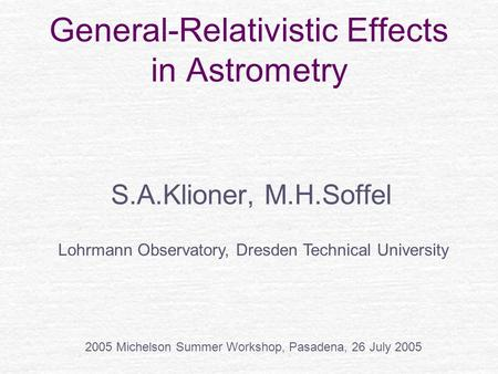 General-Relativistic Effects in Astrometry S.A.Klioner, M.H.Soffel Lohrmann Observatory, Dresden Technical University 2005 Michelson Summer Workshop, Pasadena,