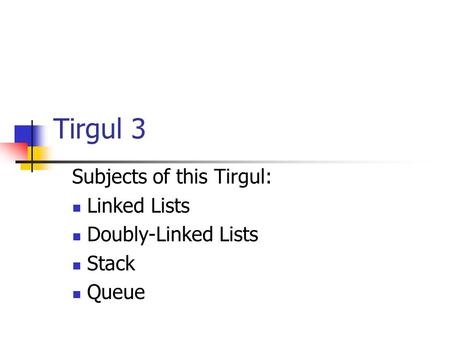 Tirgul 3 Subjects of this Tirgul: Linked Lists Doubly-Linked Lists Stack Queue.