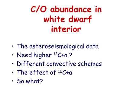 C/O abundance in white dwarf interior The asteroseismological data Need higher 12 C+a ? Different convective schemes The effect of 12 C+a So what?