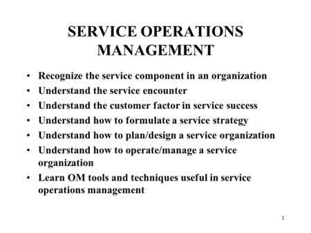 1 SERVICE OPERATIONS MANAGEMENT Recognize the service component in an organization Understand the service encounter Understand the customer factor in service.