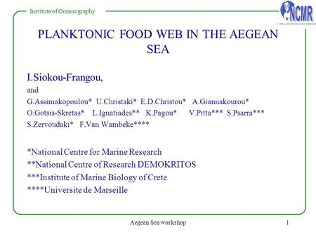 NATIONAL CENTRE FOR MARINE RESEARCH Institute of Oceanography Aegean Sea workshop1 PLANKTONIC FOOD WEB IN THE AEGEAN SEA I.Siokou-Frangou, and G.Assimakopoulou*