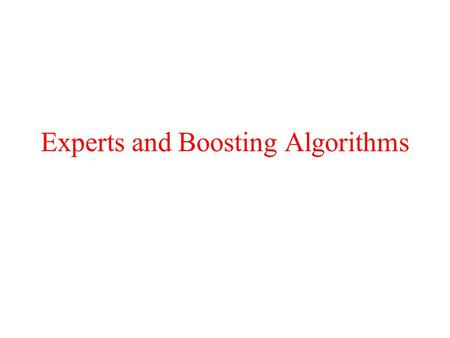 Experts and Boosting Algorithms. Experts: Motivation Given a set of experts –No prior information –No consistent behavior –Goal: Predict as the best expert.