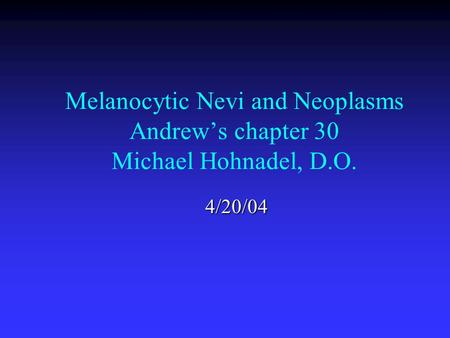 Melanocytic Nevi and Neoplasms Andrew's chapter 30 Michael Hohnadel, D.O. 4/20/04.