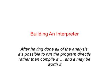 Building An Interpreter After having done all of the analysis, it's possible to run the program directly rather than compile it … and it may be worth it.