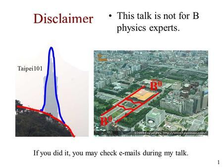 1 Disclaimer This talk is not for B physics experts. Taipei101 If you did it, you may check e-mails during my talk. B0B0 B0B0.