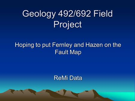 Geology 492/692 Field Project Hoping to put Fernley and Hazen on the Fault Map ReMi Data.