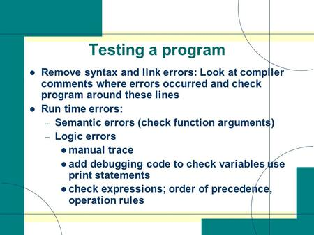 Testing a program Remove syntax and link errors: Look at compiler comments where errors occurred and check program around these lines Run time errors: