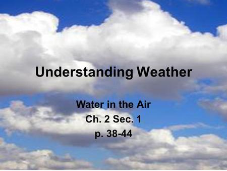 Understanding Weather Water in the Air Ch. 2 Sec. 1 p. 38-44.