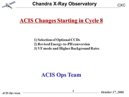 Chandra X-Ray Observatory CXC ACIS Ops team October 17, 2006 1 ACIS Changes Starting in Cycle 8 1) Selection of Optional CCDs 2) Revised Energy-to-PH conversion.