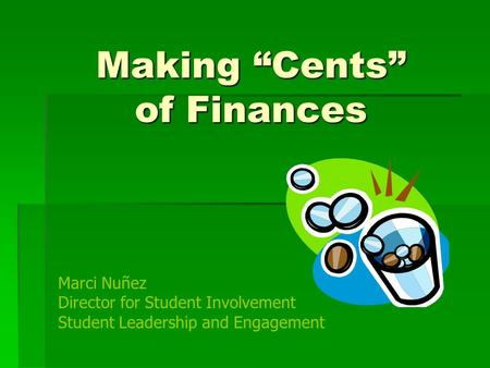 "Making ""Cents"" of Finances Marci Nuñez Director for Student Involvement Student Leadership and Engagement."