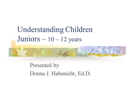 Understanding Children Juniors – 10 – 12 years Presented by Donna J. Habenicht, Ed.D.
