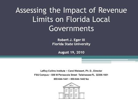 Assessing the Impact of Revenue Limits on Florida Local Governments Robert J. Eger III Florida State University August 19, 2010 LeRoy Collins Institute.