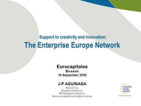 Support to creativity and innovation: The Enterprise Europe Network Eurocapitales Brussels 19 September 2009 J-F AGUINAGA Head of Unit European Commission.