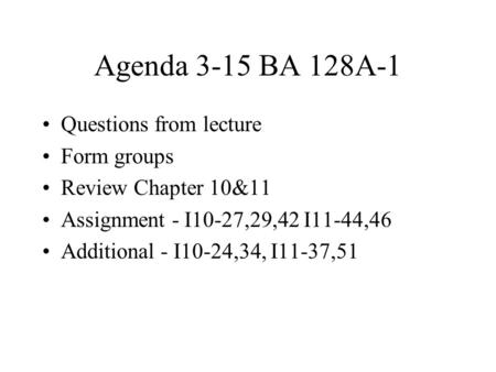 Agenda 3-15 BA 128A-1 Questions from lecture Form groups Review Chapter 10&11 Assignment - I10-27,29,42 I11-44,46 Additional - I10-24,34, I11-37,51.