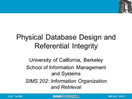 2002.10.03- SLIDE 1IS 257 - Fall 2002 Physical Database Design and Referential Integrity University of California, Berkeley School of Information Management.