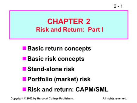 2 - 1 Copyright © 2002 by Harcourt College Publishers. All rights reserved. CHAPTER 2 Risk and Return: Part I Basic return concepts Basic risk concepts.