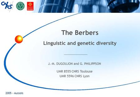 2005 - Aussois The Berbers Linguistic and genetic diversity J.-M. DUGOUJON and G. PHILIPPSON UMR 8555 CNRS Toulouse UMR 5596 CNRS Lyon.